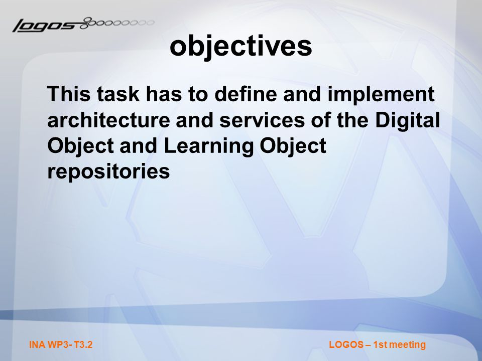 INA WP3- T3.2LOGOS – 1st meeting objectives This task has to define and implement architecture and services of the Digital Object and Learning Object repositories
