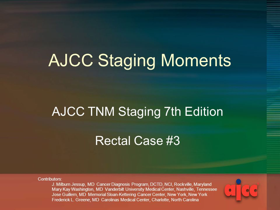 AJCC Staging Moments AJCC TNM Staging 7th Edition Rectal Case #3 Contributors: J.