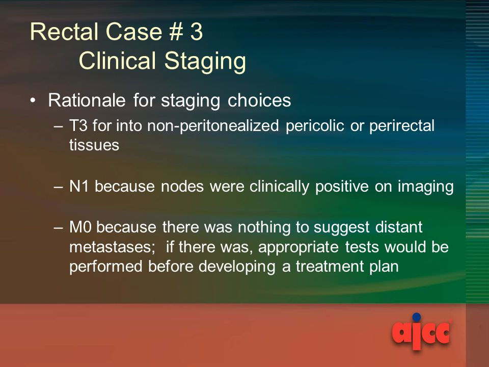 Rectal Case # 3 Clinical Staging Rationale for staging choices –T3 for into non-peritonealized pericolic or perirectal tissues –N1 because nodes were clinically positive on imaging –M0 because there was nothing to suggest distant metastases; if there was, appropriate tests would be performed before developing a treatment plan