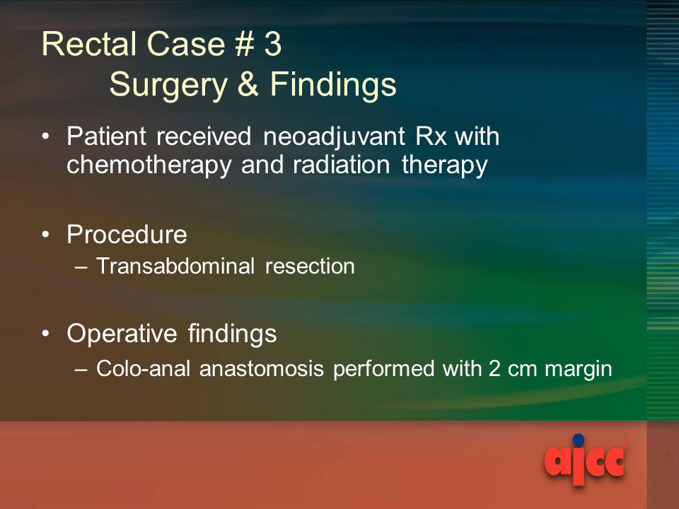 Rectal Case # 3 Surgery & Findings Patient received neoadjuvant Rx with chemotherapy and radiation therapy Procedure –Transabdominal resection Operative findings –Colo-anal anastomosis performed with 2 cm margin