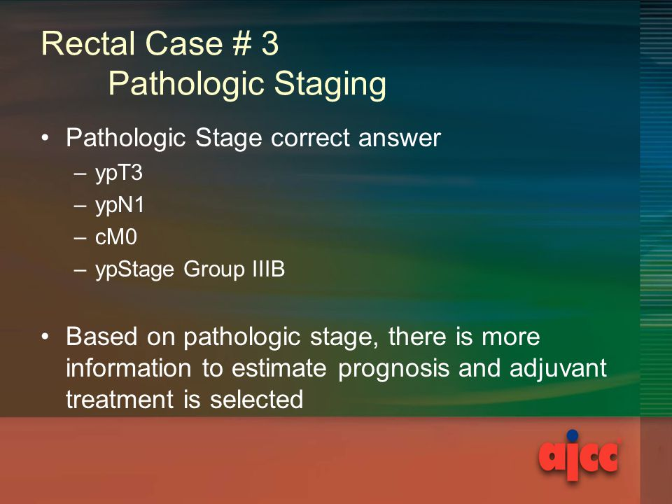 Rectal Case # 3 Pathologic Staging Pathologic Stage correct answer –ypT3 –ypN1 –cM0 –ypStage Group IIIB Based on pathologic stage, there is more information to estimate prognosis and adjuvant treatment is selected