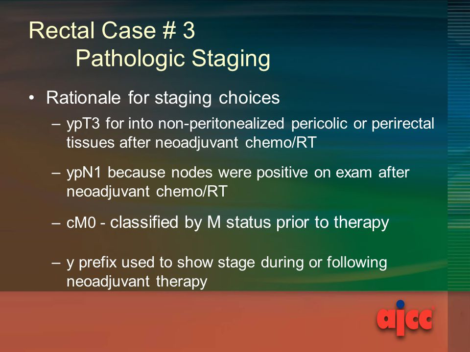 Rectal Case # 3 Pathologic Staging Rationale for staging choices –ypT3 for into non-peritonealized pericolic or perirectal tissues after neoadjuvant chemo/RT –ypN1 because nodes were positive on exam after neoadjuvant chemo/RT –cM0 - classified by M status prior to therapy –y prefix used to show stage during or following neoadjuvant therapy