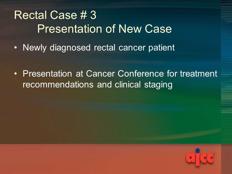 Rectal Case # 3 Presentation of New Case Newly diagnosed rectal cancer patient Presentation at Cancer Conference for treatment recommendations and clinical staging
