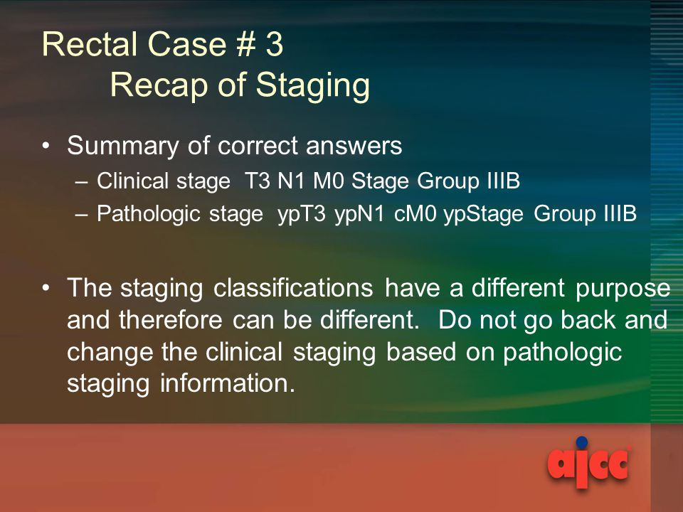 Rectal Case # 3 Recap of Staging Summary of correct answers –Clinical stage T3 N1 M0 Stage Group IIIB –Pathologic stage ypT3 ypN1 cM0 ypStage Group IIIB The staging classifications have a different purpose and therefore can be different.