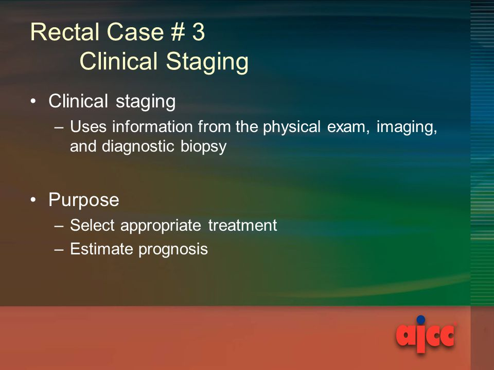 Rectal Case # 3 Clinical Staging Clinical staging –Uses information from the physical exam, imaging, and diagnostic biopsy Purpose –Select appropriate treatment –Estimate prognosis