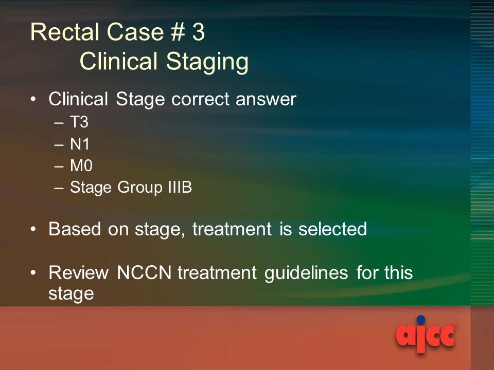 Rectal Case # 3 Clinical Staging Clinical Stage correct answer –T3 –N1 –M0 –Stage Group IIIB Based on stage, treatment is selected Review NCCN treatment guidelines for this stage