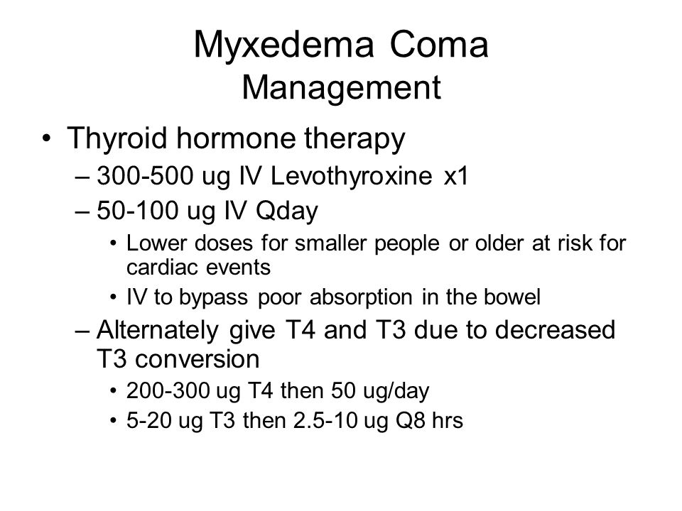 Myxedema Coma Management Thyroid hormone therapy –300-500 ug IV Levothyroxine x1 –50-100 ug IV Qday Lower doses for smaller people or older at risk for cardiac events IV to bypass poor absorption in the bowel –Alternately give T4 and T3 due to decreased T3 conversion 200-300 ug T4 then 50 ug/day 5-20 ug T3 then 2.5-10 ug Q8 hrs