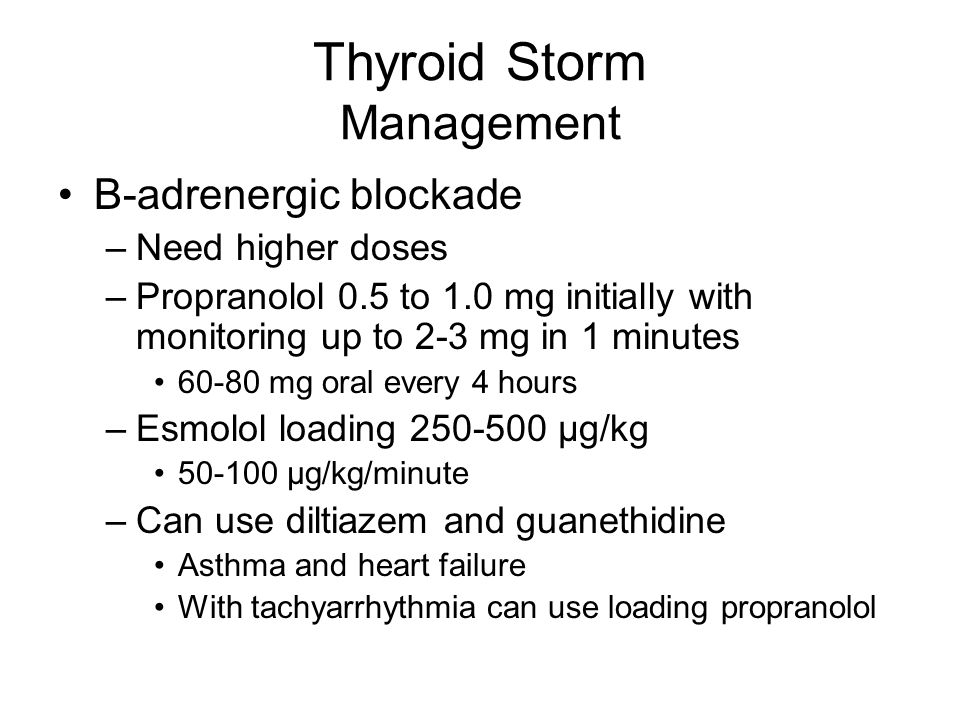 Thyroid Storm Management B-adrenergic blockade –Need higher doses –Propranolol 0.5 to 1.0 mg initially with monitoring up to 2-3 mg in 1 minutes 60-80 mg oral every 4 hours –Esmolol loading 250-500 μg/kg 50-100 μg/kg/minute –Can use diltiazem and guanethidine Asthma and heart failure With tachyarrhythmia can use loading propranolol
