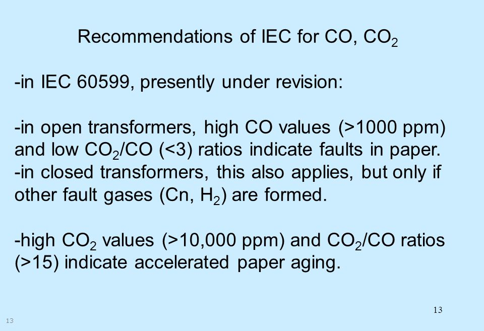 13 Recommendations of IEC for CO, CO 2 -in IEC 60599, presently under revision: -in open transformers, high CO values (>1000 ppm) and low CO 2 /CO (<3