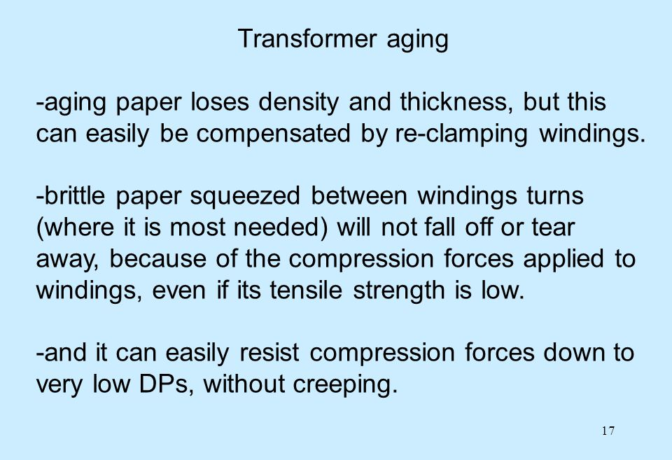 17 Transformer aging -aging paper loses density and thickness, but this can easily be compensated by re-clamping windings. -brittle paper squeezed bet