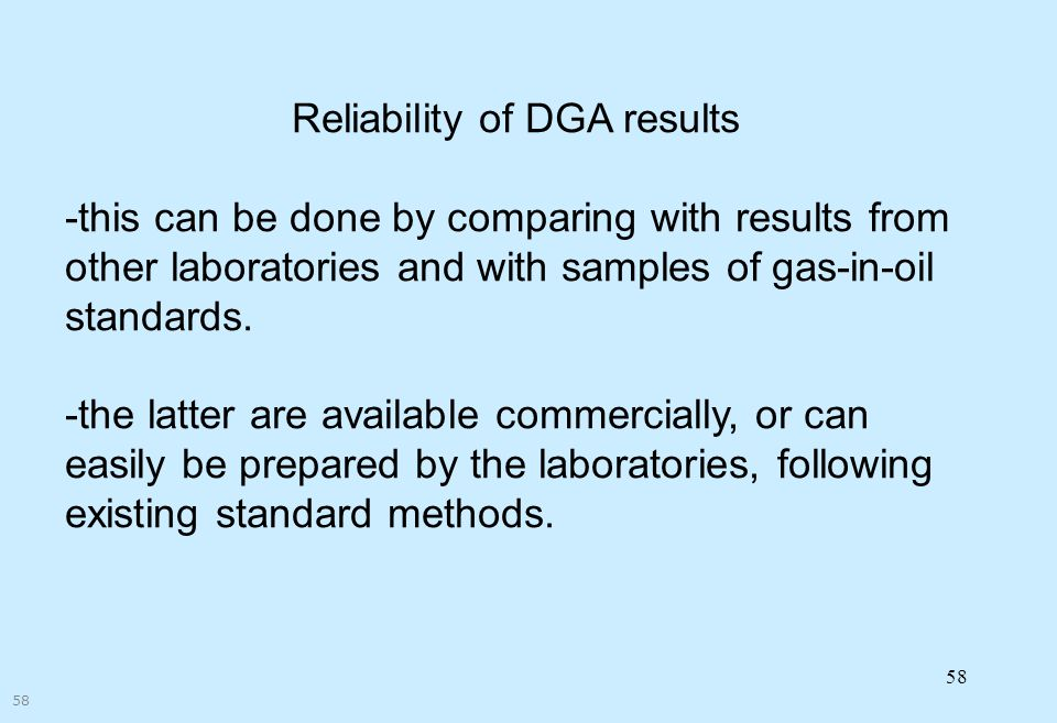 58 Reliability of DGA results -this can be done by comparing with results from other laboratories and with samples of gas-in-oil standards. -the latte