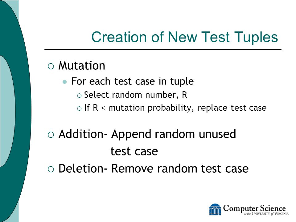 Creation of New Test Tuples  Mutation For each test case in tuple  Select random number, R  If R < mutation probability, replace test case  Addition- Append random unused test case  Deletion- Remove random test case