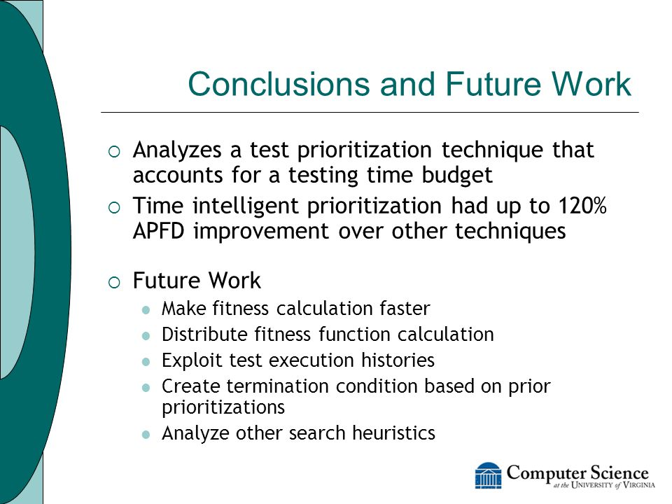 Conclusions and Future Work  Analyzes a test prioritization technique that accounts for a testing time budget  Time intelligent prioritization had up to 120% APFD improvement over other techniques  Future Work Make fitness calculation faster Distribute fitness function calculation Exploit test execution histories Create termination condition based on prior prioritizations Analyze other search heuristics