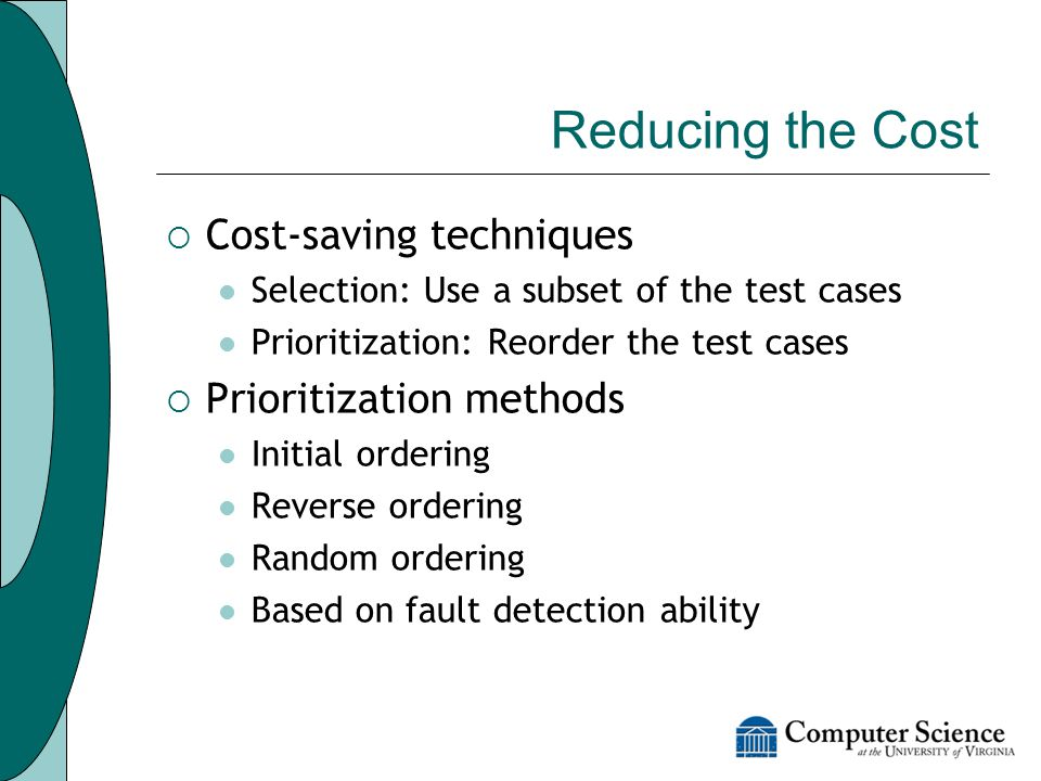 Reducing the Cost  Cost-saving techniques Selection: Use a subset of the test cases Prioritization: Reorder the test cases  Prioritization methods Initial ordering Reverse ordering Random ordering Based on fault detection ability