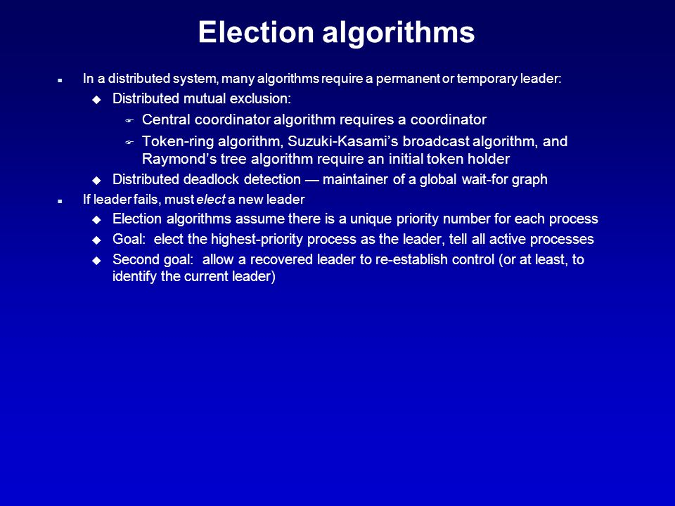 Election algorithms n In a distributed system, many algorithms require a permanent or temporary leader: u Distributed mutual exclusion: F Central coordinator algorithm requires a coordinator F Token-ring algorithm, Suzuki-Kasami's broadcast algorithm, and Raymond's tree algorithm require an initial token holder u Distributed deadlock detection — maintainer of a global wait-for graph n If leader fails, must elect a new leader u Election algorithms assume there is a unique priority number for each process u Goal: elect the highest-priority process as the leader, tell all active processes u Second goal: allow a recovered leader to re-establish control (or at least, to identify the current leader)