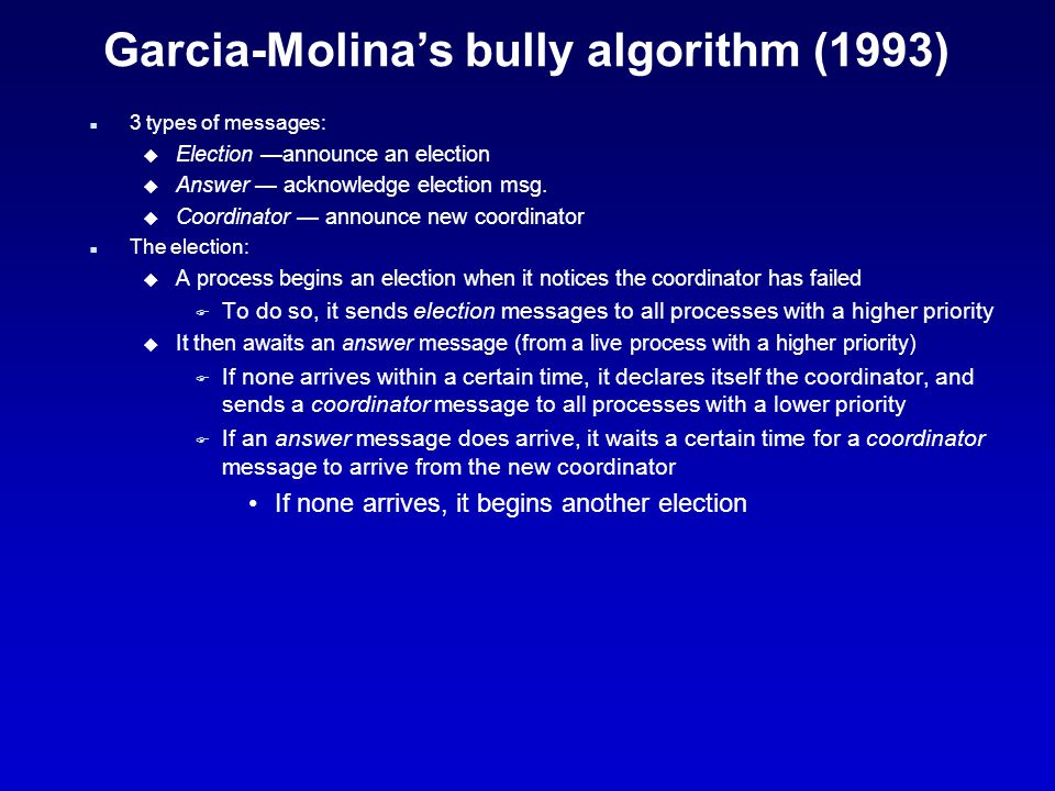 Garcia-Molina's bully algorithm (1993) n 3 types of messages: u Election —announce an election u Answer — acknowledge election msg.