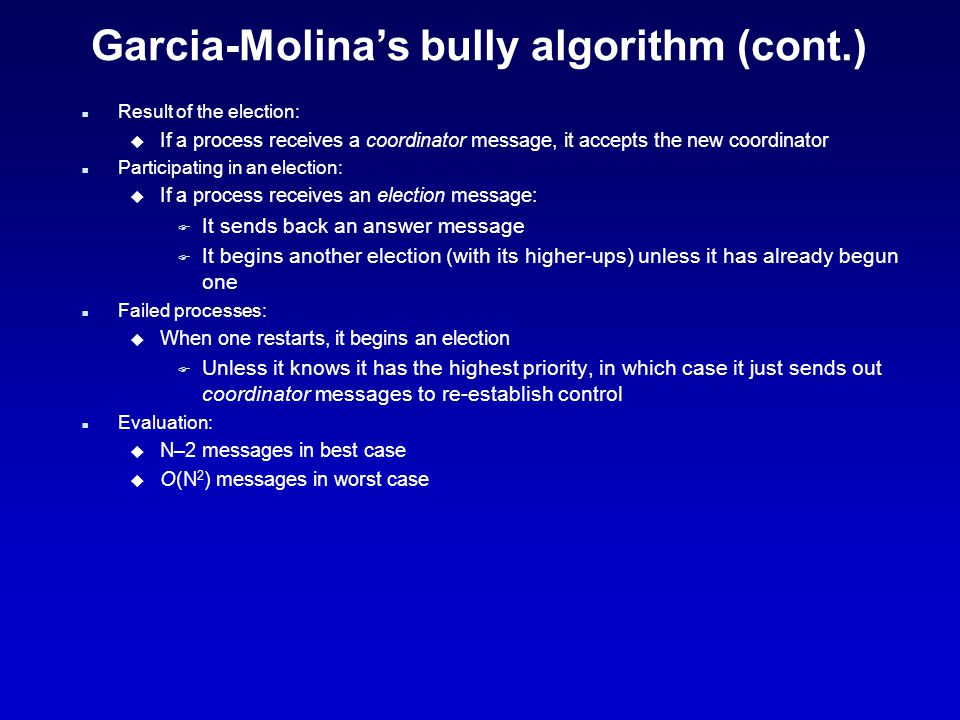 Garcia-Molina's bully algorithm (cont.) n Result of the election: u If a process receives a coordinator message, it accepts the new coordinator n Participating in an election: u If a process receives an election message: F It sends back an answer message F It begins another election (with its higher-ups) unless it has already begun one n Failed processes: u When one restarts, it begins an election F Unless it knows it has the highest priority, in which case it just sends out coordinator messages to re-establish control n Evaluation: u N–2 messages in best case u O(N 2 ) messages in worst case