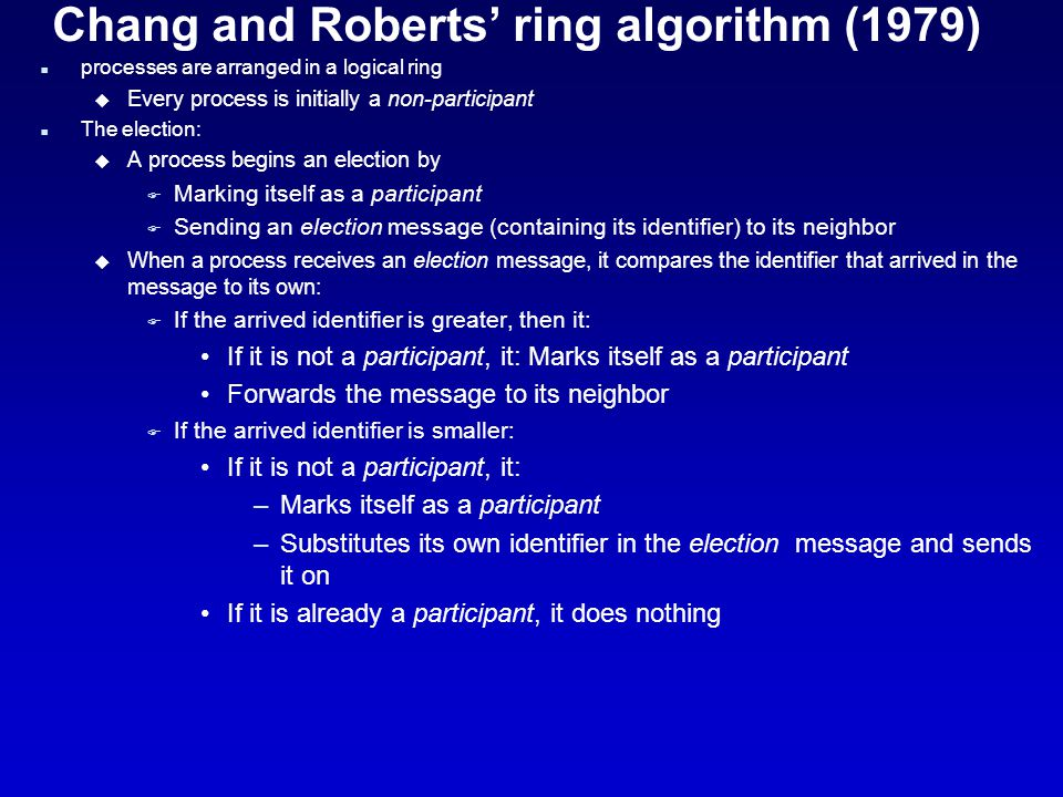 Chang and Roberts' ring algorithm (1979) n processes are arranged in a logical ring u Every process is initially a non-participant n The election: u A process begins an election by F Marking itself as a participant F Sending an election message (containing its identifier) to its neighbor u When a process receives an election message, it compares the identifier that arrived in the message to its own: F If the arrived identifier is greater, then it: If it is not a participant, it: Marks itself as a participant Forwards the message to its neighbor F If the arrived identifier is smaller: If it is not a participant, it: –Marks itself as a participant –Substitutes its own identifier in the election message and sends it on If it is already a participant, it does nothing
