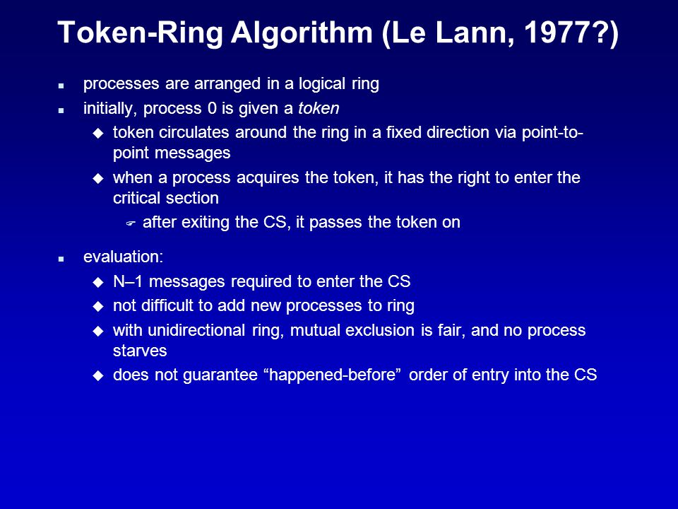 Token-Ring Algorithm (Le Lann, 1977 ) n processes are arranged in a logical ring n initially, process 0 is given a token u token circulates around the ring in a fixed direction via point-to- point messages u when a process acquires the token, it has the right to enter the critical section F after exiting the CS, it passes the token on n evaluation: u N–1 messages required to enter the CS u not difficult to add new processes to ring u with unidirectional ring, mutual exclusion is fair, and no process starves u does not guarantee happened-before order of entry into the CS