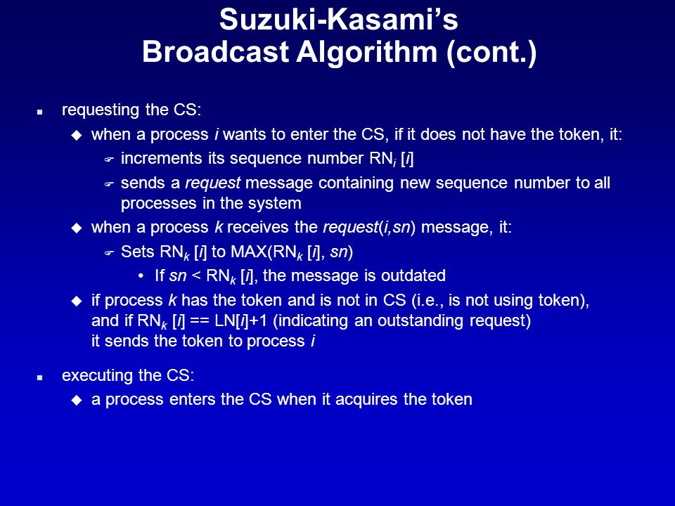 Suzuki-Kasami's Broadcast Algorithm (cont.) n requesting the CS: u when a process i wants to enter the CS, if it does not have the token, it: F increments its sequence number RN i [i] F sends a request message containing new sequence number to all processes in the system u when a process k receives the request(i,sn) message, it: F Sets RN k [i] to MAX(RN k [i], sn) If sn < RN k [i], the message is outdated u if process k has the token and is not in CS (i.e., is not using token), and if RN k [i] == LN[i]+1 (indicating an outstanding request) it sends the token to process i n executing the CS: u a process enters the CS when it acquires the token