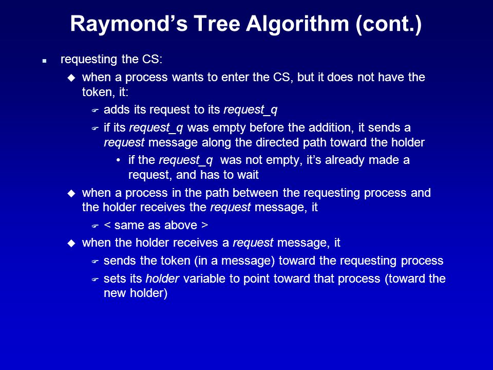 Raymond's Tree Algorithm (cont.) n requesting the CS (cont.): u when a process in the path between the holder and the requesting process receives the token, it F deletes the top entry (the most current requesting process) from its request_q F sends the token toward the process referenced by the deleted entry, and sets its holder variable to point toward that process F If its request_q is not empty after this deletion, it sends a request message along the directed path toward the new holder (pointed to by the updated holder variable) n executing the CS: u a process can enter the CS when it receives the token and its own entry is at the top of its request_q F It deletes the top entry from the request_q, and enters the CS