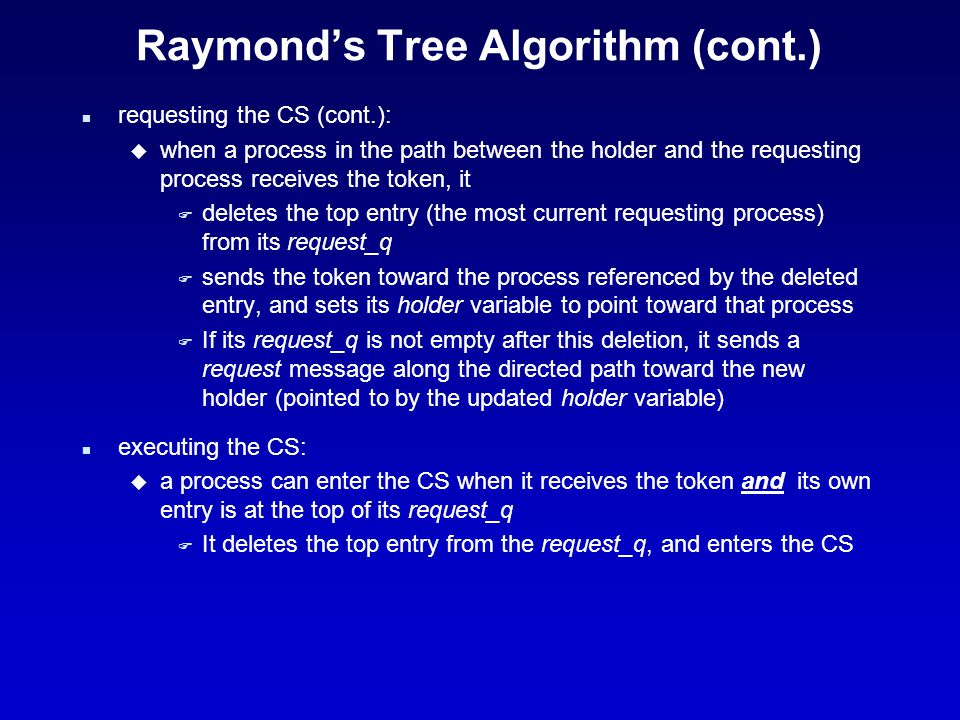 Raymond's tree algorithm (cont.) n Releasing the CS: u When a process leaves the CS F If its request_q is not empty (meaning a process has requested the token from it), it: Deletes the top entry from its request_q Sends the token toward the process referenced by the deleted entry, and sets its holder variable to point toward that process F If its request_q is not empty after this deletion (meaning more than one process has requested the token from it), it sends a request message along the directed path toward the new holder (pointed to by the updated holder variable) n greedy variant – a process may execute the CS if it has the token even if it is not at the top of the queue.