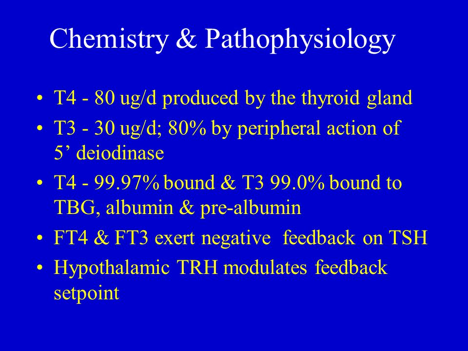 Chemistry & Pathophysiology T4 - 80 ug/d produced by the thyroid gland T3 - 30 ug/d; 80% by peripheral action of 5' deiodinase T4 - 99.97% bound & T3