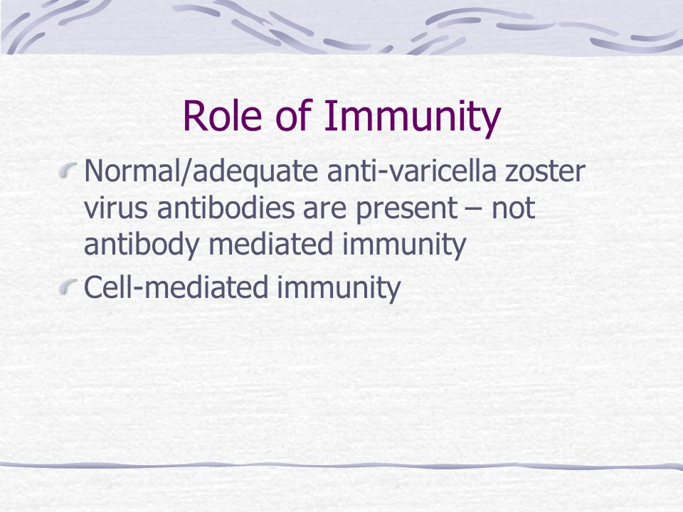 Role of Immunity Normal/adequate anti-varicella zoster virus antibodies are present – not antibody mediated immunity Cell-mediated immunity