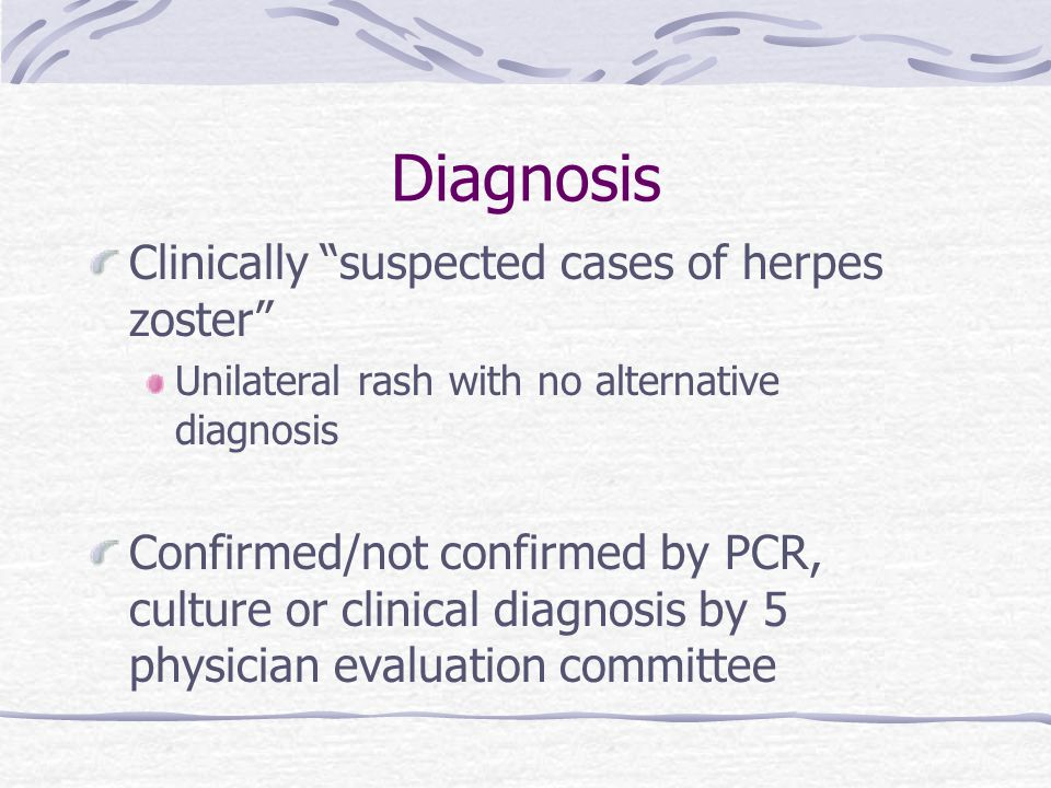 Diagnosis Clinically suspected cases of herpes zoster Unilateral rash with no alternative diagnosis Confirmed/not confirmed by PCR, culture or clinical diagnosis by 5 physician evaluation committee