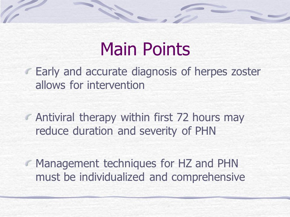 Main Points Early and accurate diagnosis of herpes zoster allows for intervention Antiviral therapy within first 72 hours may reduce duration and severity of PHN Management techniques for HZ and PHN must be individualized and comprehensive