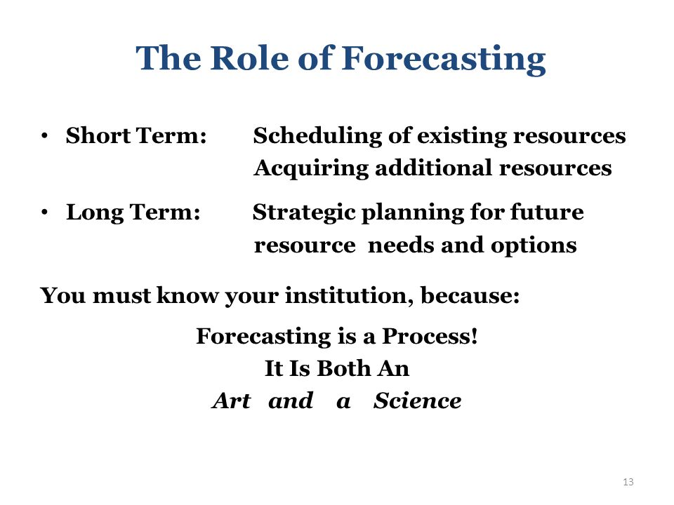 The Role of Forecasting Short Term: Scheduling of existing resources Acquiring additional resources Long Term: Strategic planning for future resource needs and options 12