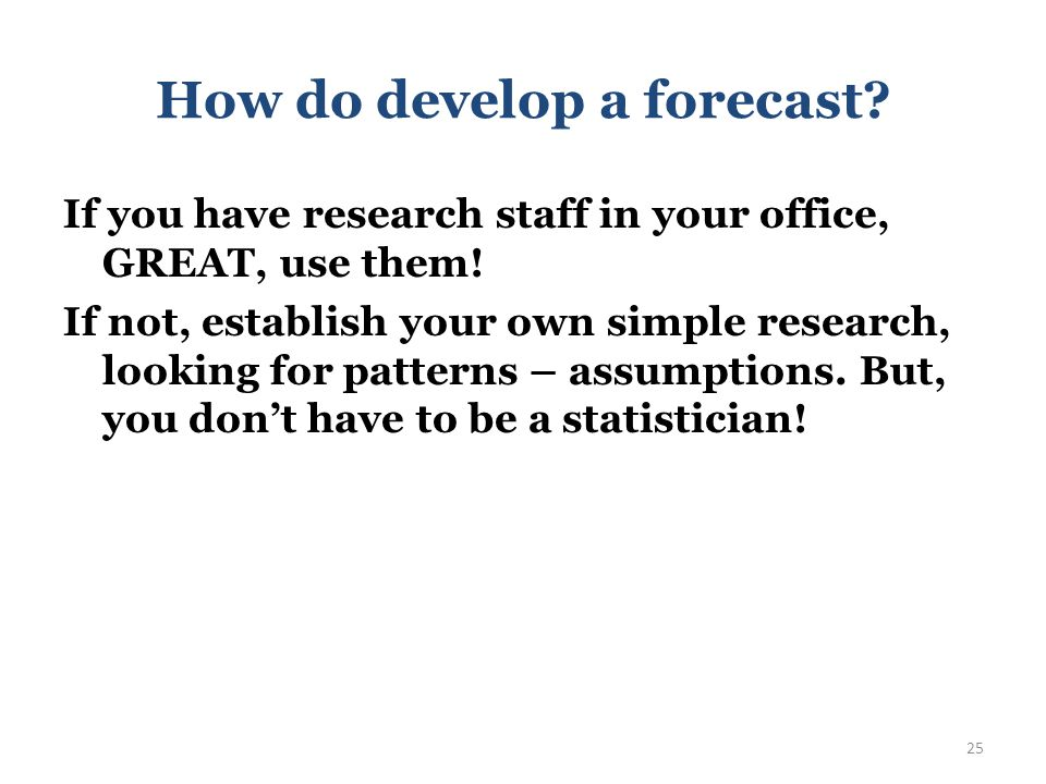 How do develop a forecast If you have research staff in your office, GREAT, use them! 24