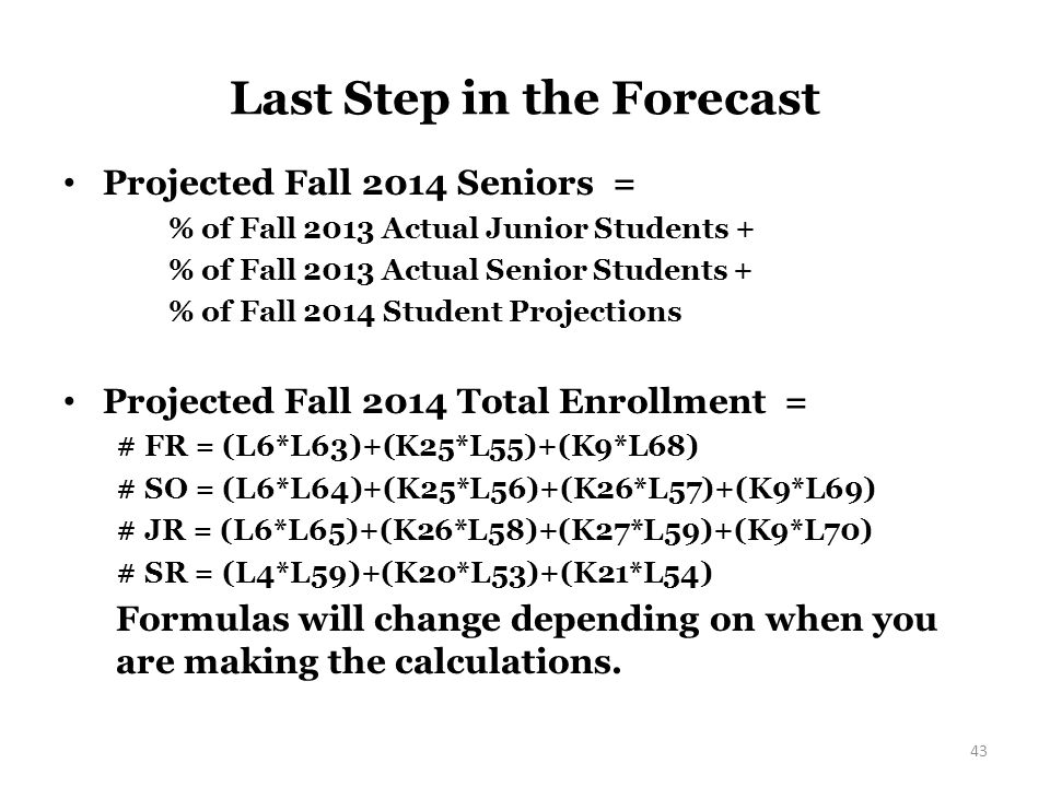 Next Step in the Forecast Projected Fall 2014 Sophomores = % of New Fall 2014 Student Projection + % of Fall 2013 Actual Freshman Students + % of Fall 2013 Actual Sophomore Students + % of New Spring 2014 Student Projection # SO = (L6*L64)+(K25*L56)+(K26*L57)+(K9*L69) Projected Fall 2014 Juniors = % of New Fall 2014 Student Projection + % of Fall 2013 Actual Sophomore Students + % of Fall 2013 Actual Junior Students + % of New Spring 2014 Student Projection # JR = (L6*L65)+(K26*L58)+(K27*L59)+(K9*L70) 42