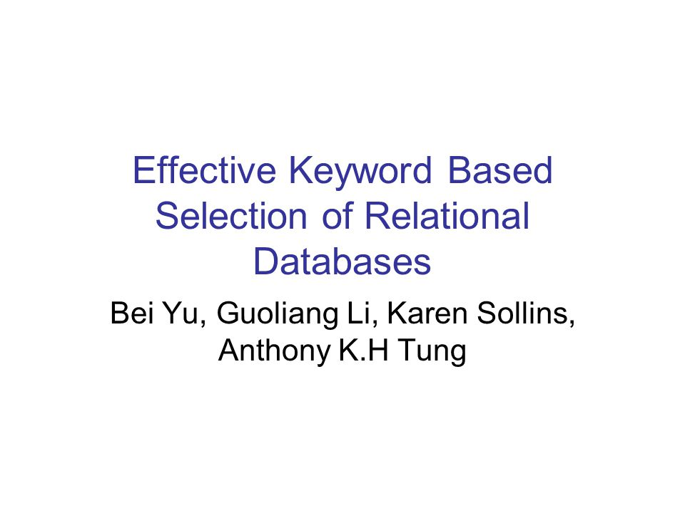 Effective Keyword Based Selection of Relational Databases Bei Yu, Guoliang Li, Karen Sollins, Anthony K.H Tung