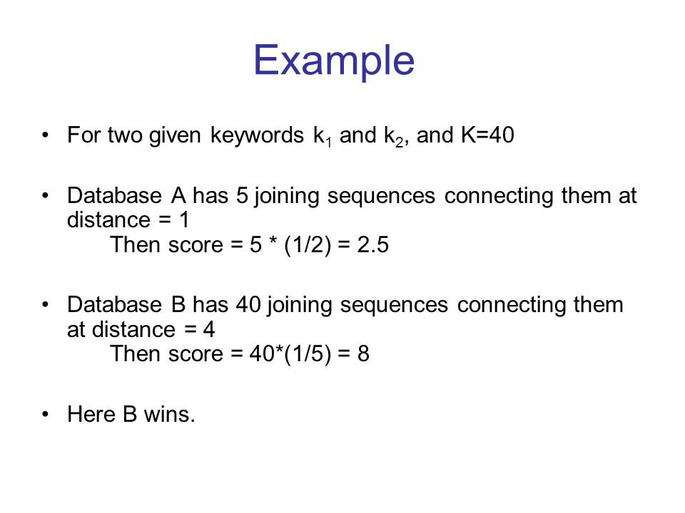 Example For two given keywords k 1 and k 2, and K=40 Database A has 5 joining sequences connecting them at distance = 1 Then score = 5 * (1/2) = 2.5 Database B has 40 joining sequences connecting them at distance = 4 Then score = 40*(1/5) = 8 Here B wins.