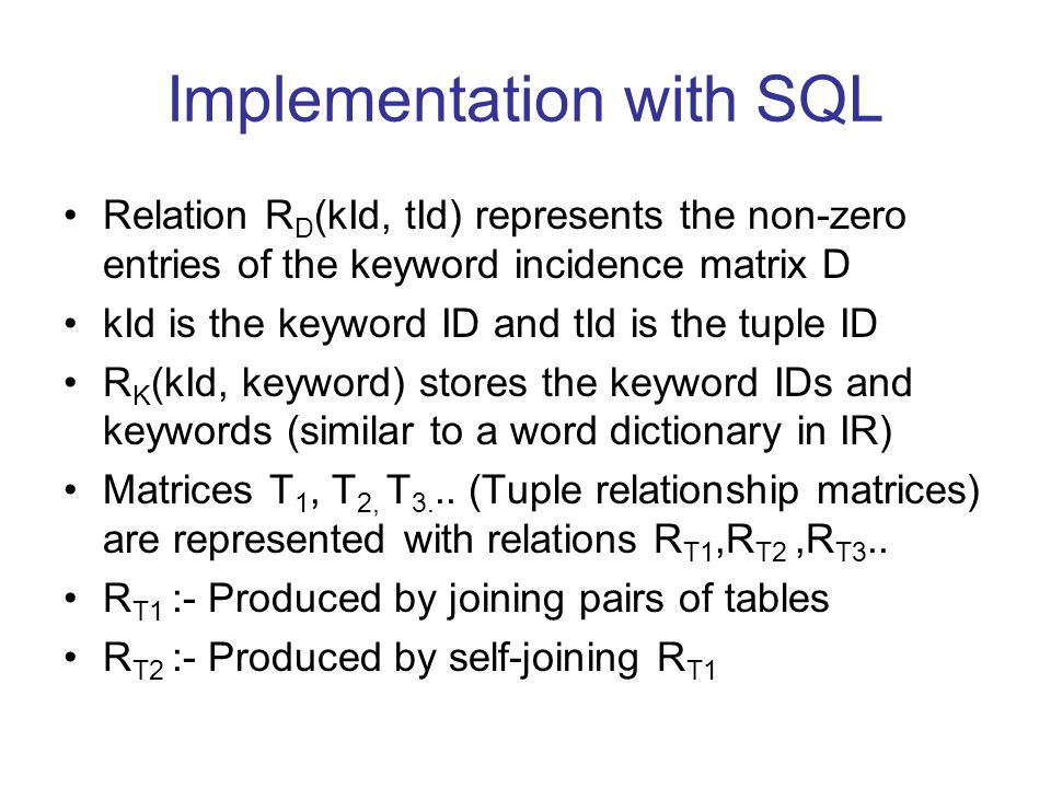Implementation with SQL Relation R D (kId, tId) represents the non-zero entries of the keyword incidence matrix D kId is the keyword ID and tId is the tuple ID R K (kId, keyword) stores the keyword IDs and keywords (similar to a word dictionary in IR) Matrices T 1, T 2, T 3...
