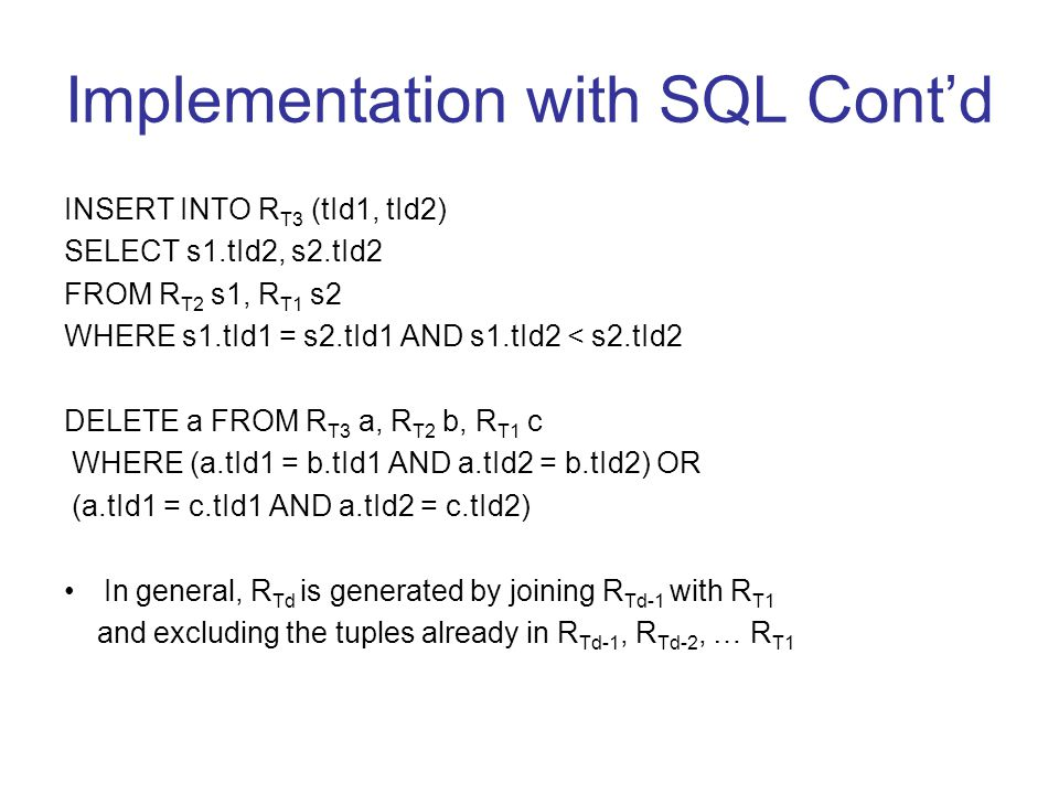 Implementation with SQL Cont'd INSERT INTO R T3 (tId1, tId2) SELECT s1.tId2, s2.tId2 FROM R T2 s1, R T1 s2 WHERE s1.tId1 = s2.tId1 AND s1.tId2 < s2.tId2 DELETE a FROM R T3 a, R T2 b, R T1 c WHERE (a.tId1 = b.tId1 AND a.tId2 = b.tId2) OR (a.tId1 = c.tId1 AND a.tId2 = c.tId2) In general, R Td is generated by joining R Td-1 with R T1 and excluding the tuples already in R Td-1, R Td-2, … R T1