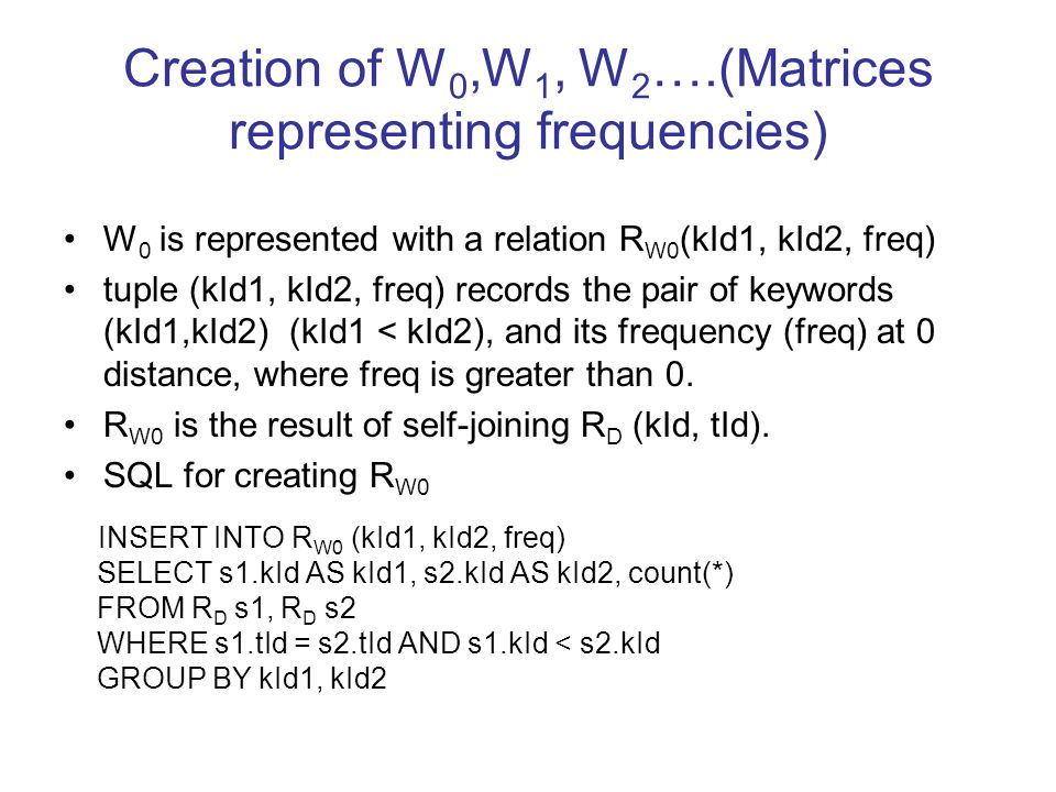 Creation of W 0,W 1, W 2 ….(Matrices representing frequencies) W 0 is represented with a relation R W0 (kId1, kId2, freq) tuple (kId1, kId2, freq) records the pair of keywords (kId1,kId2) (kId1 < kId2), and its frequency (freq) at 0 distance, where freq is greater than 0.