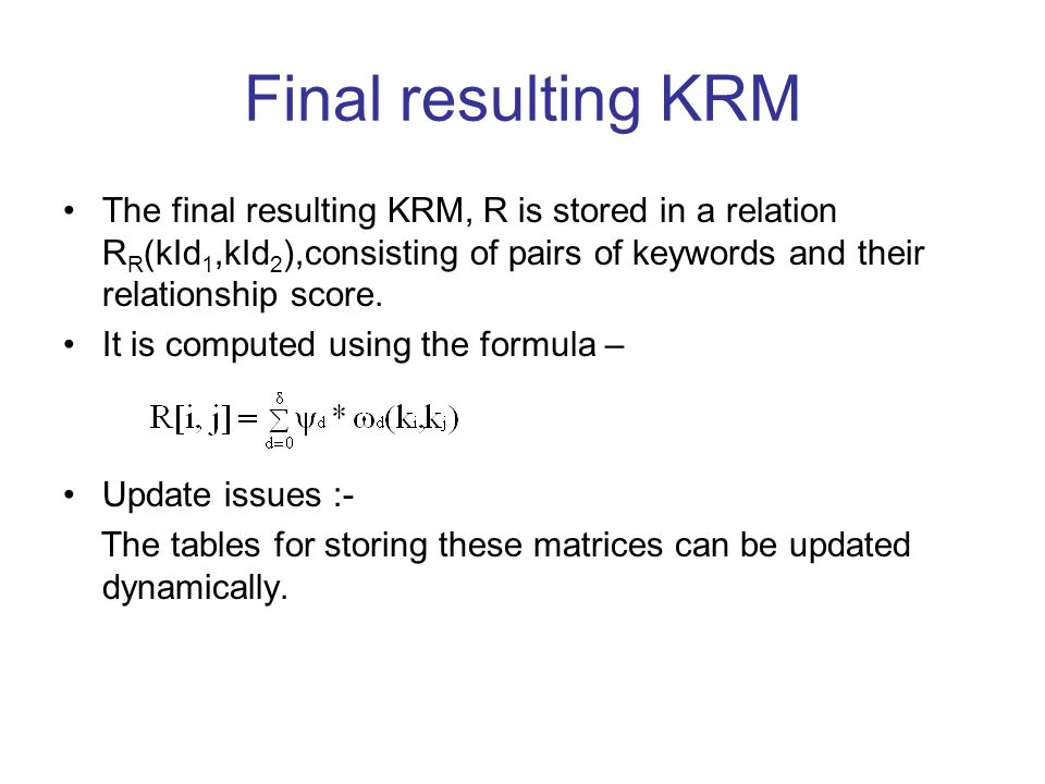 Final resulting KRM The final resulting KRM, R is stored in a relation R R (kId 1,kId 2 ),consisting of pairs of keywords and their relationship score.