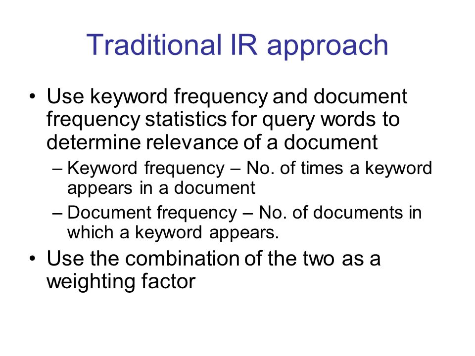 Traditional IR approach Use keyword frequency and document frequency statistics for query words to determine relevance of a document –Keyword frequency – No.