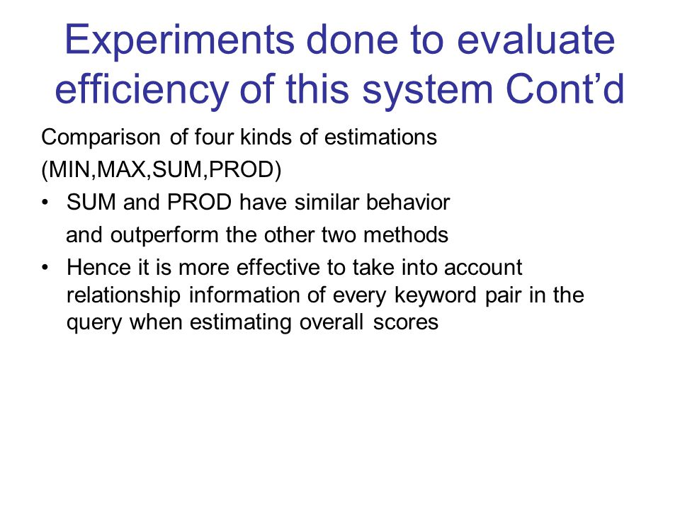 Comparison of four kinds of estimations (MIN,MAX,SUM,PROD) SUM and PROD have similar behavior and outperform the other two methods Hence it is more effective to take into account relationship information of every keyword pair in the query when estimating overall scores Experiments done to evaluate efficiency of this system Cont'd