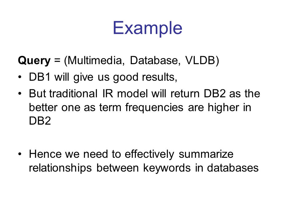 Contributions 1)Address the problem of selection of structured data sources for keyword based queries 2)Propose a method for summarizing relationships between keywords in a database 3)Define metrics to rank source databases given a keyword query based on keyword relationships 4)Evaluation of proposed summarization using real datasets