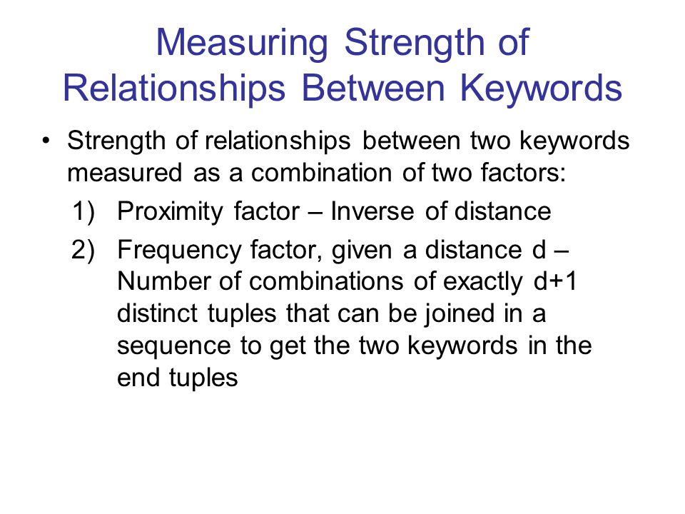 Measuring Strength of Relationships Between Keywords Strength of relationships between two keywords measured as a combination of two factors: 1)Proximity factor – Inverse of distance 2)Frequency factor, given a distance d – Number of combinations of exactly d+1 distinct tuples that can be joined in a sequence to get the two keywords in the end tuples