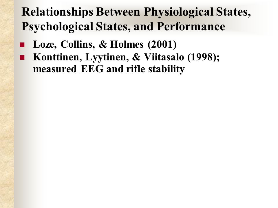 Relationships Between Physiological States, Psychological States, and Performance Loze, Collins, & Holmes (2001) Konttinen, Lyytinen, & Viitasalo (1998); measured EEG and rifle stability
