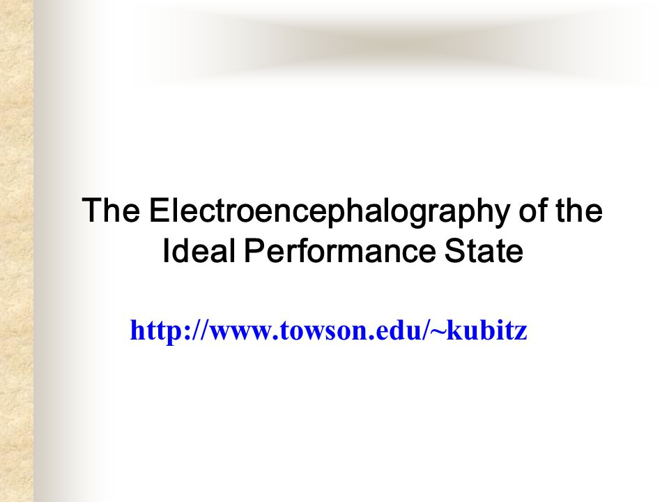 The Electroencephalography of the Ideal Performance State http://www.towson.edu/~kubitz