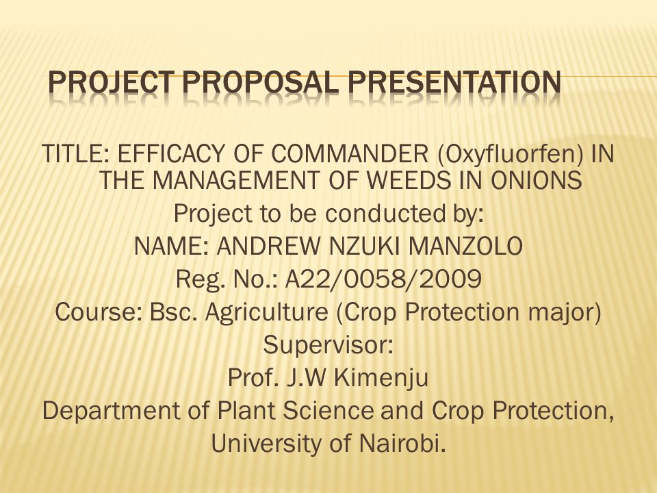 TITLE: EFFICACY OF COMMANDER (Oxyfluorfen) IN THE MANAGEMENT OF WEEDS IN ONIONS Project to be conducted by: NAME: ANDREW NZUKI MANZOLO Reg.