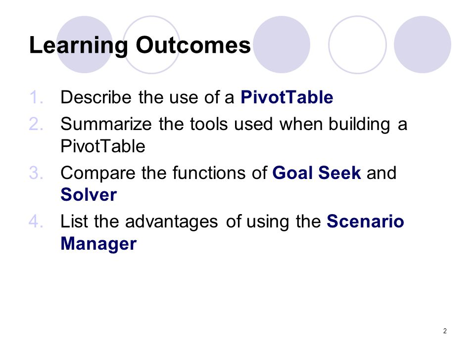 2 Learning Outcomes 1.Describe the use of a PivotTable 2.Summarize the tools used when building a PivotTable 3.Compare the functions of Goal Seek and