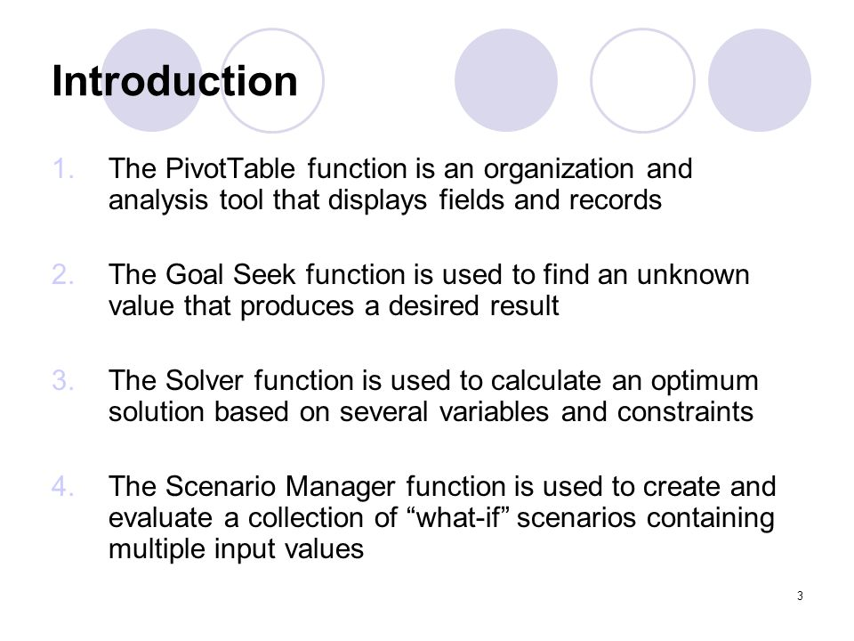 3 Introduction 1.The PivotTable function is an organization and analysis tool that displays fields and records 2.The Goal Seek function is used to fin