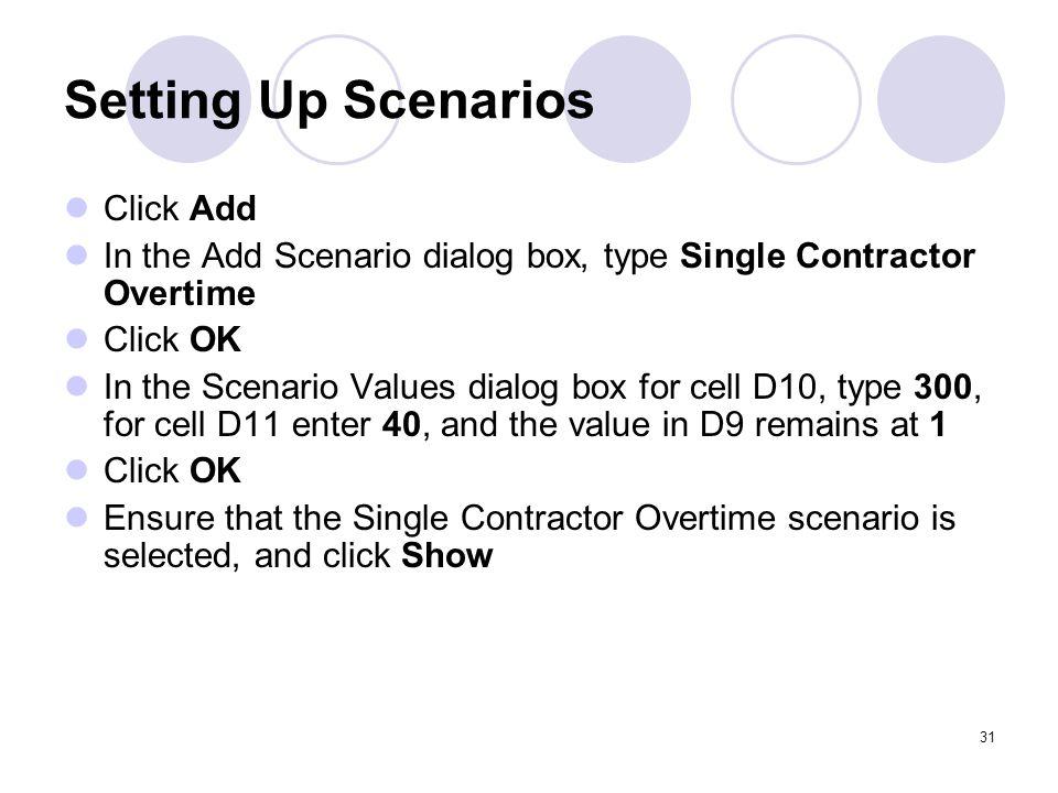 31 Setting Up Scenarios Click Add In the Add Scenario dialog box, type Single Contractor Overtime Click OK In the Scenario Values dialog box for cell