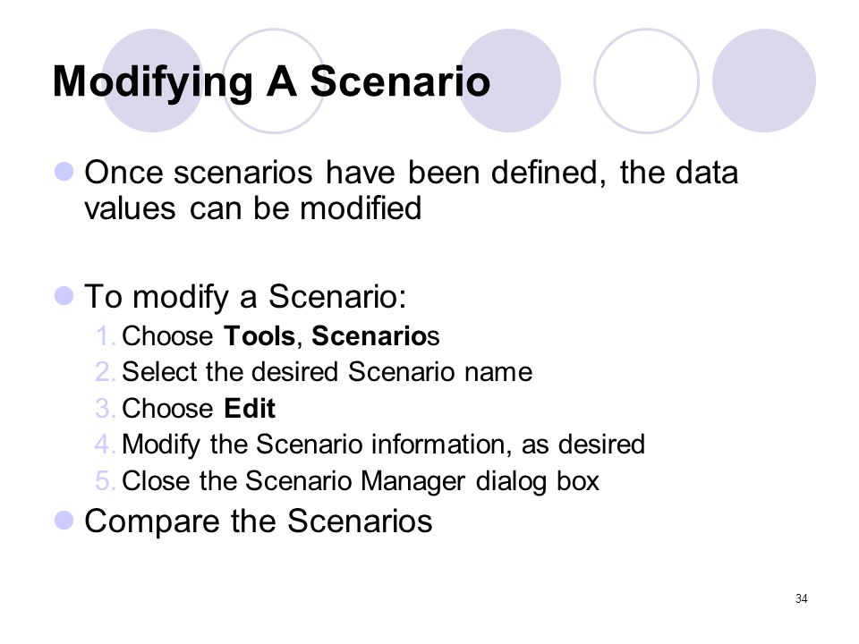 34 Modifying A Scenario Once scenarios have been defined, the data values can be modified To modify a Scenario: 1.Choose Tools, Scenarios 2.Select the